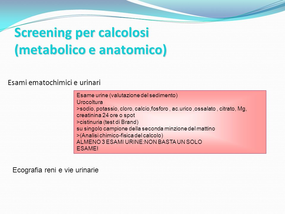 Screening per calcolosi (metabolico e anatomico) Esami ematochimici e urinari Esame urine (valutazione del sedimento) Urocoltura >sodio, potassio, cloro, calcio,fosforo, ac.urico,ossalato, citrato, Mg, creatinina 24 ore o spot >cistinuria (test di Brand) su singolo campione della seconda minzione del mattino >(Analisi chimico-fisica del calcolo) ALMENO 3 ESAMI URINE:NON BASTA UN SOLO ESAME.