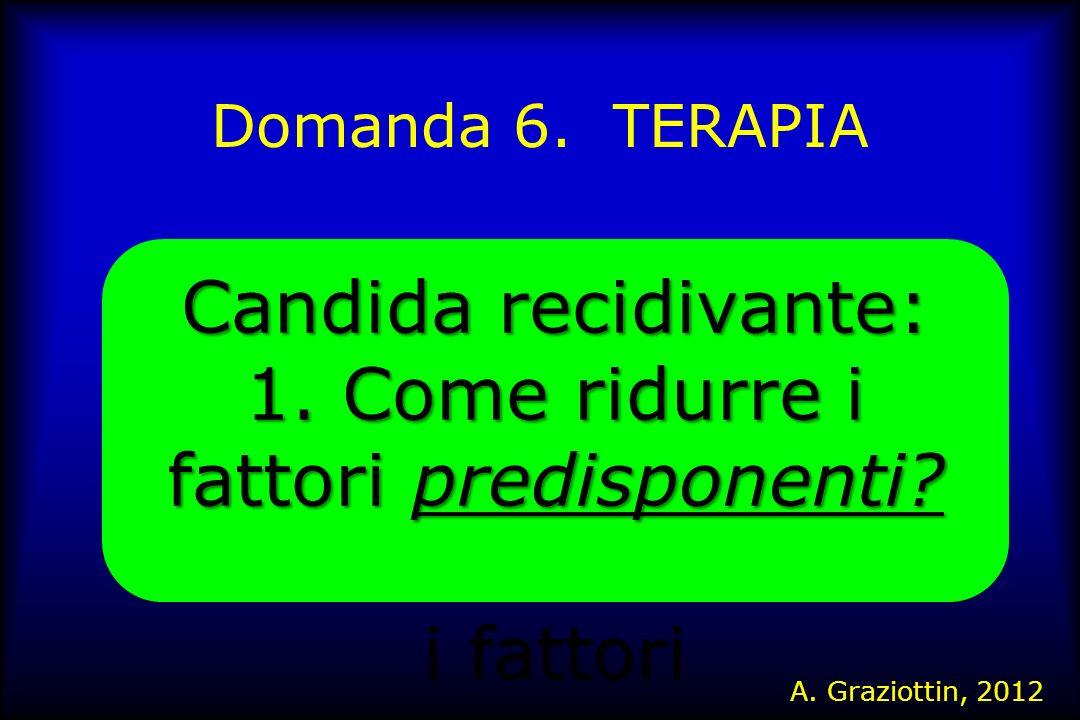 Domanda 6. TERAPIA Candida recidivante: 1. Come ridurre i fattori predisponenti? i fattori A. Graziottin, 2012