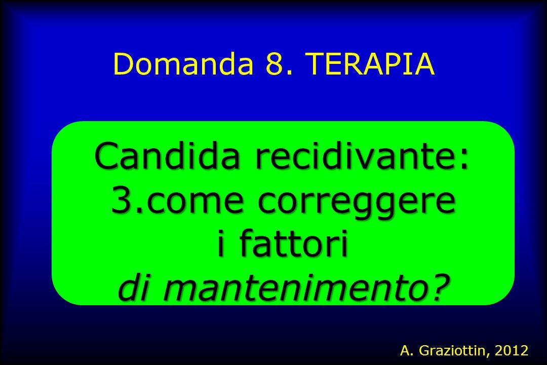 Domanda 8. TERAPIA Candida recidivante: 3.come correggere i fattori di mantenimento? A. Graziottin, 2012