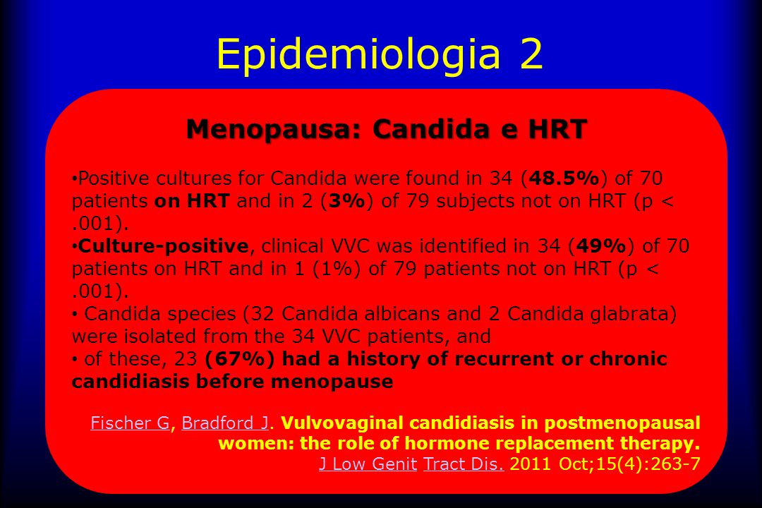 Epidemiologia 2 Menopausa: Candida e HRT Positive cultures for Candida were found in 34 (48.5%) of 70 patients on HRT and in 2 (3%) of 79 subjects not on HRT (p <.001).