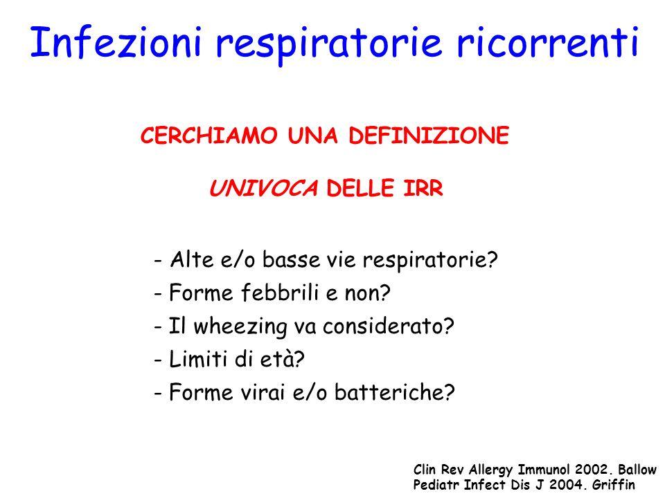 Infezioni respiratorie ricorrenti IN LETTERATURA NON ESISTE UNA DEFINIZIONE UNIVOCA DELLE IRR IR DELLE ALTE VIE RESPIRATORIE Otite Media Acuta Ricorrente: > 3 episodi in 6 mesi o > 4 episodi in 12 mesi Faringotonsillite Ricorrente: > 3 episodi in 12 mesi Rinite Infettiva Ricorrente: > 5 episodi in 12 mesi Pediatrics 2007.