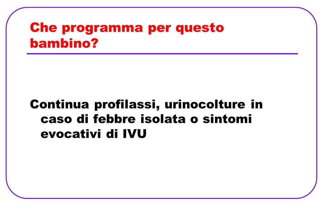 Che programma per questo bambino? Continua profilassi, urinocolture in caso di febbre isolata o sintomi evocativi di IVU
