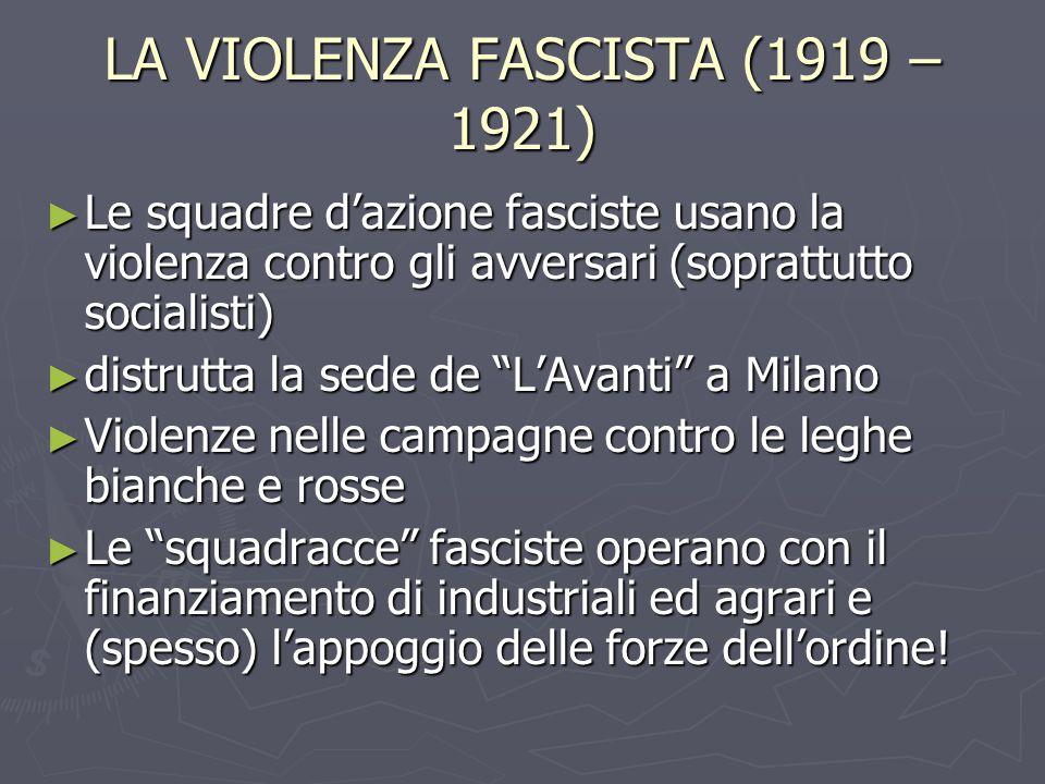 LA VIOLENZA FASCISTA (1919 – 1921) Le squadre dazione fasciste usano la violenza contro gli avversari (soprattutto socialisti) Le squadre dazione fasc