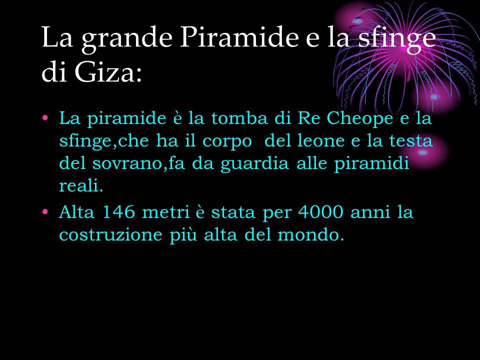 La grande Piramide e la sfinge di Giza: La piramide è la tomba di Re Cheope e la sfinge,che ha il corpo del leone e la testa del sovrano,fa da guardia