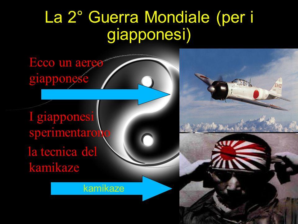 La 2° Guerra Mondiale (per i giapponesi) Ecco un aereo giapponese I giapponesi sperimentarono la tecnica del kamikaze kamikaze