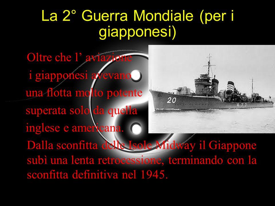 La 2° Guerra Mondiale (per i giapponesi) Oltre che l aviazione i giapponesi avevano una flotta molto potente superata solo da quella inglese e america