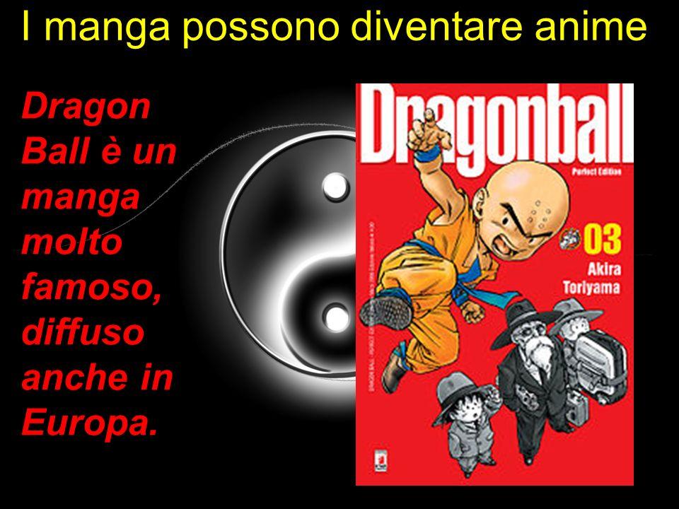 I manga possono diventare anime Dragon Ball è un manga molto famoso, diffuso anche in Europa.