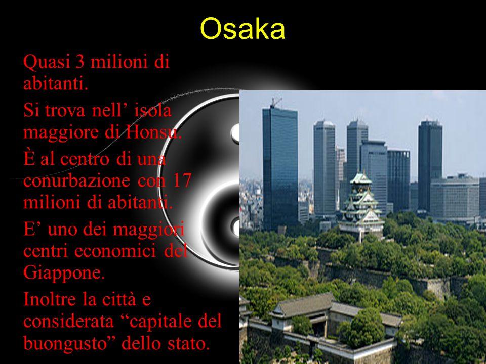 Osaka Quasi 3 milioni di abitanti. Si trova nell isola maggiore di Honsu. È al centro di una conurbazione con 17 milioni di abitanti. E uno dei maggio