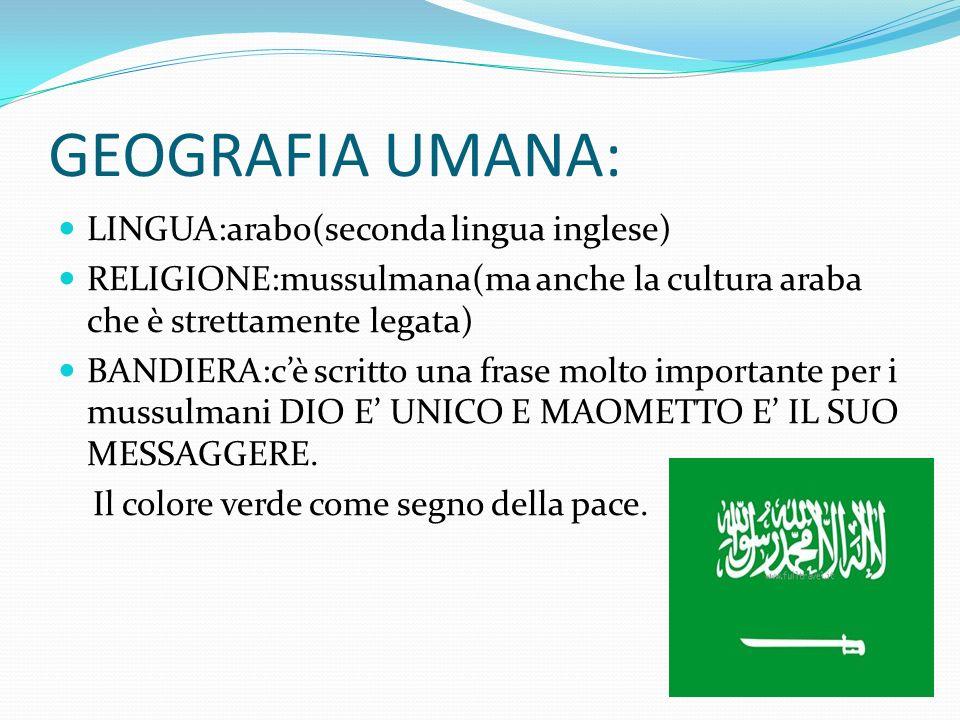 GEOGRAFIA UMANA: LINGUA:arabo(seconda lingua inglese) RELIGIONE:mussulmana(ma anche la cultura araba che è strettamente legata) BANDIERA:cè scritto un