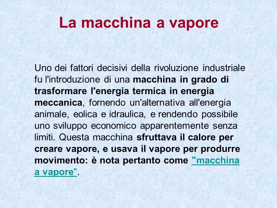 La macchina a vapore Uno dei fattori decisivi della rivoluzione industriale fu l'introduzione di una macchina in grado di trasformare l'energia termic