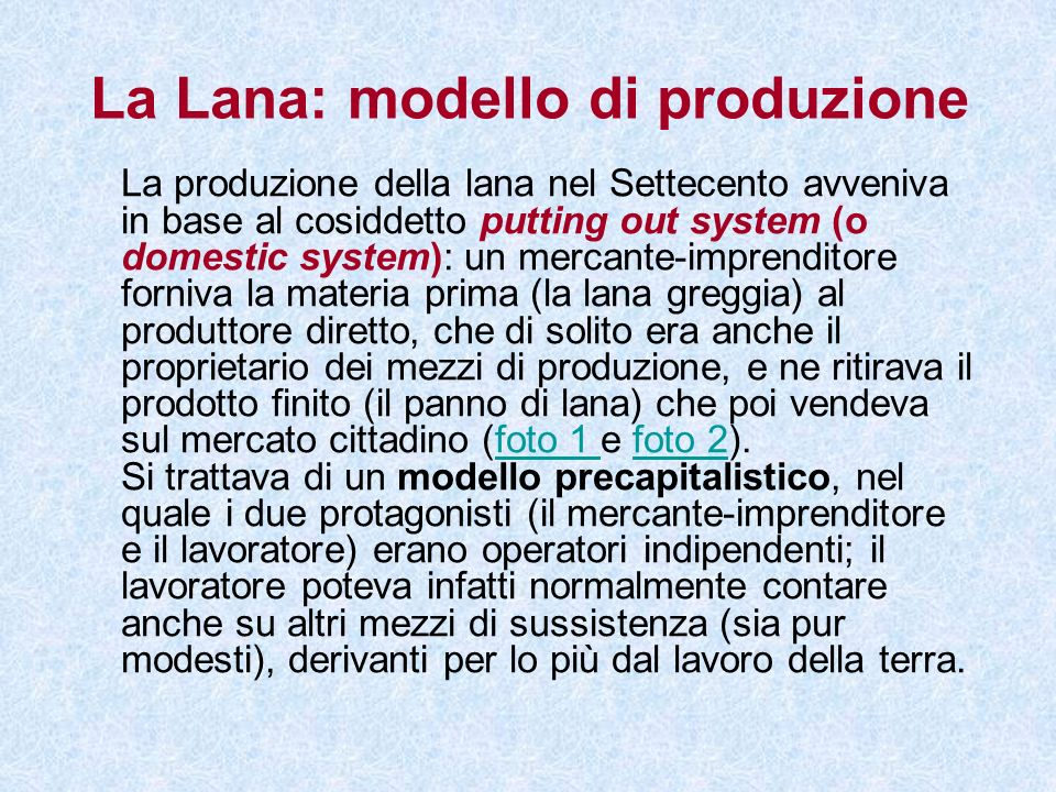 La Lana: modello di produzione La produzione della lana nel Settecento avveniva in base al cosiddetto putting out system (o domestic system): un merca