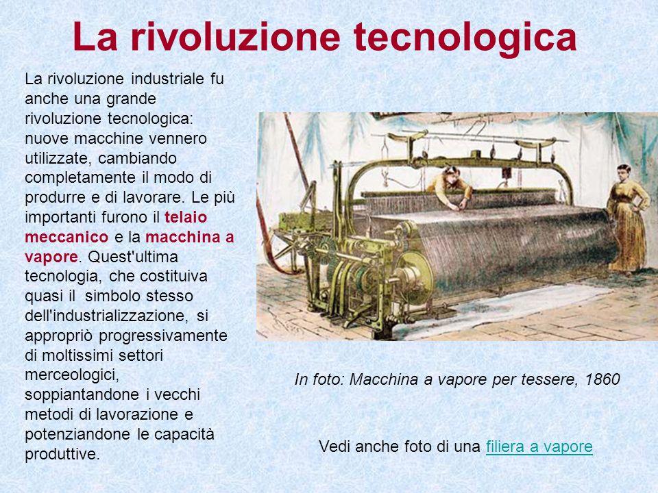 La rivoluzione tecnologica La rivoluzione industriale fu anche una grande rivoluzione tecnologica: nuove macchine vennero utilizzate, cambiando comple