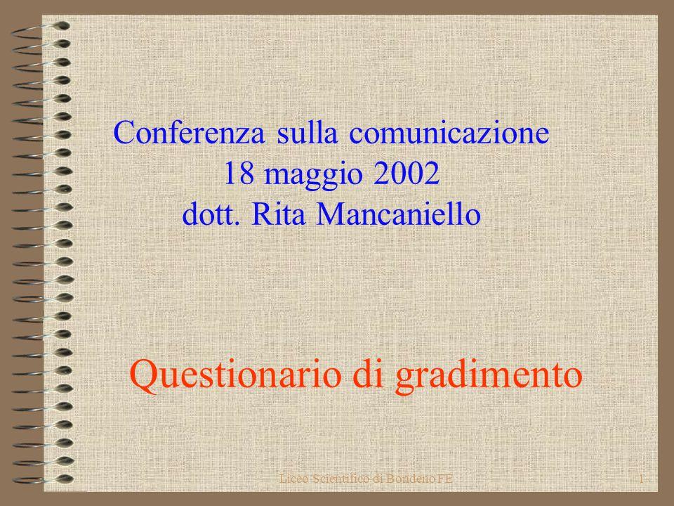 Liceo Scientifico di Bondeno FE1 Conferenza sulla comunicazione 18 maggio 2002 dott. Rita Mancaniello Questionario di gradimento