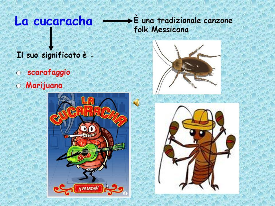 La cucaracha È una tradizionale canzone folk Messicana Il suo significato è : scarafaggio Marijuana