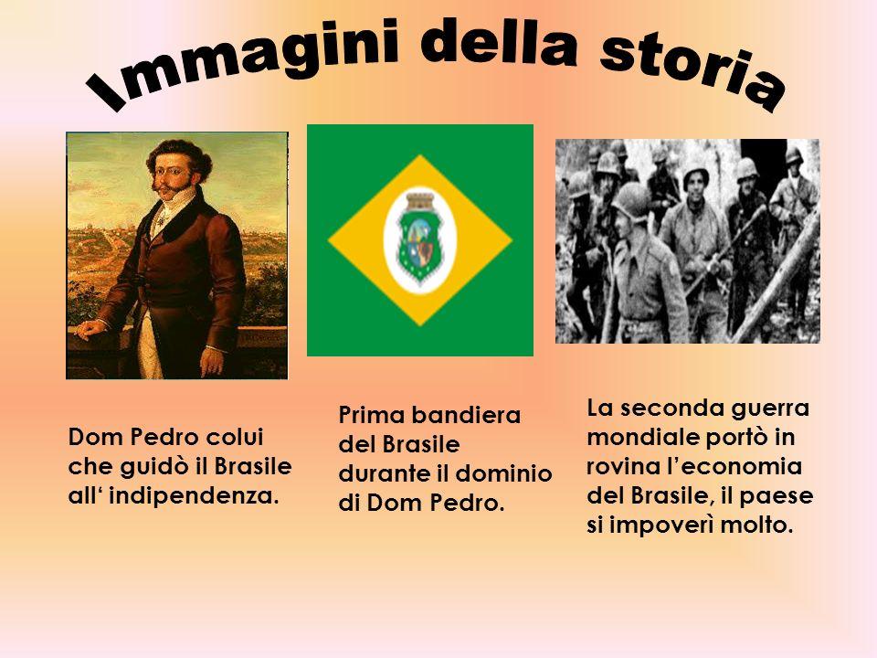 Dom Pedro colui che guidò il Brasile all indipendenza. Prima bandiera del Brasile durante il dominio di Dom Pedro. La seconda guerra mondiale portò in