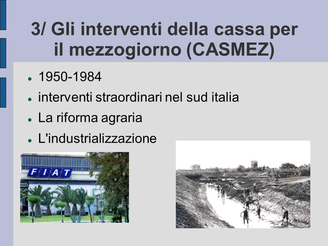 3/ Gli interventi della cassa per il mezzogiorno (CASMEZ) 1950-1984 interventi straordinari nel sud italia La riforma agraria L'industrializzazione