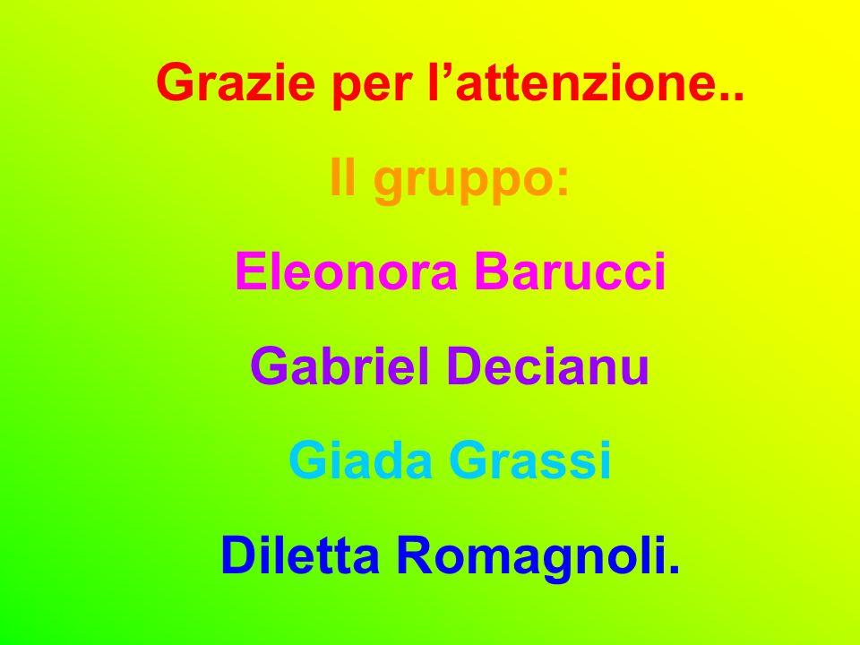 Grazie per lattenzione.. Il gruppo: Eleonora Barucci Gabriel Decianu Giada Grassi Diletta Romagnoli.