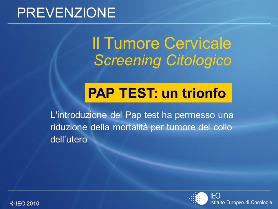 © IEO 2010 PREVENZIONE L'introduzione del Pap test ha permesso una riduzione della mortalità per tumore del collo dellutero Il Tumore Cervicale Screen