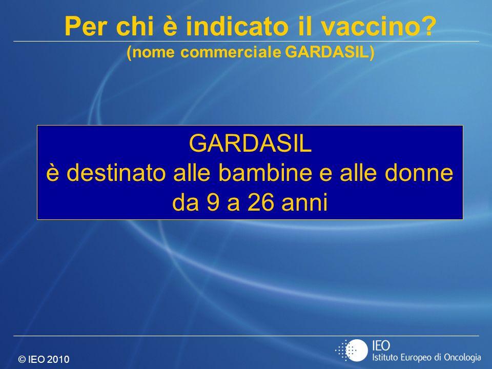 © IEO 2010 GARDASIL è destinato alle bambine e alle donne da 9 a 26 anni Per chi è indicato il vaccino? (nome commerciale GARDASIL)