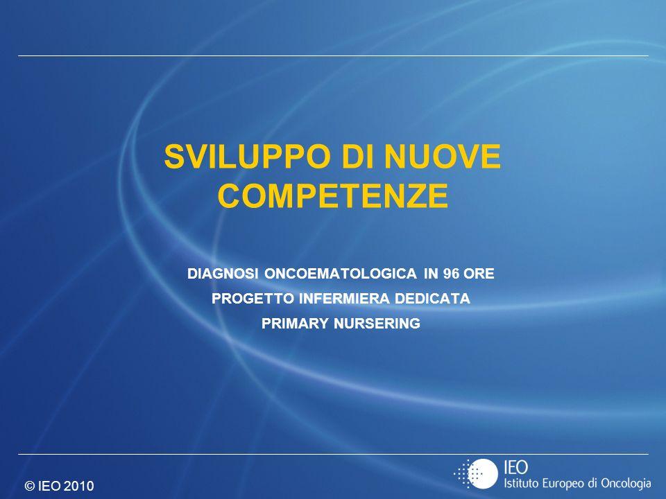 © IEO 2010 SVILUPPO DI NUOVE COMPETENZE DIAGNOSI ONCOEMATOLOGICA IN 96 ORE PROGETTO INFERMIERA DEDICATA PRIMARY NURSERING