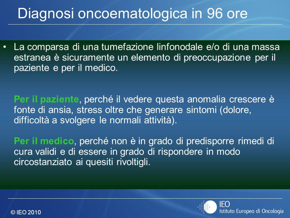 © IEO 2010 Diagnosi oncoematologica in 96 ore La comparsa di una tumefazione linfonodale e/o di una massa estranea è sicuramente un elemento di preocc