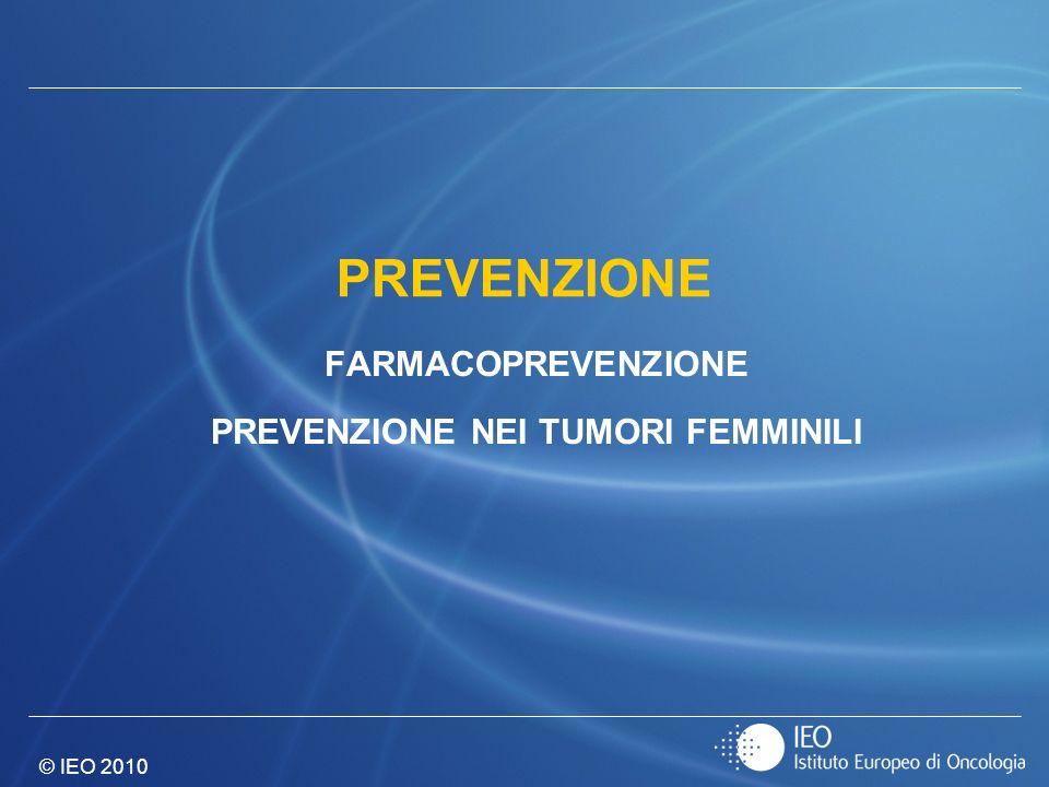 © IEO 2010 PREVENZIONE FARMACOPREVENZIONE PREVENZIONE NEI TUMORI FEMMINILI