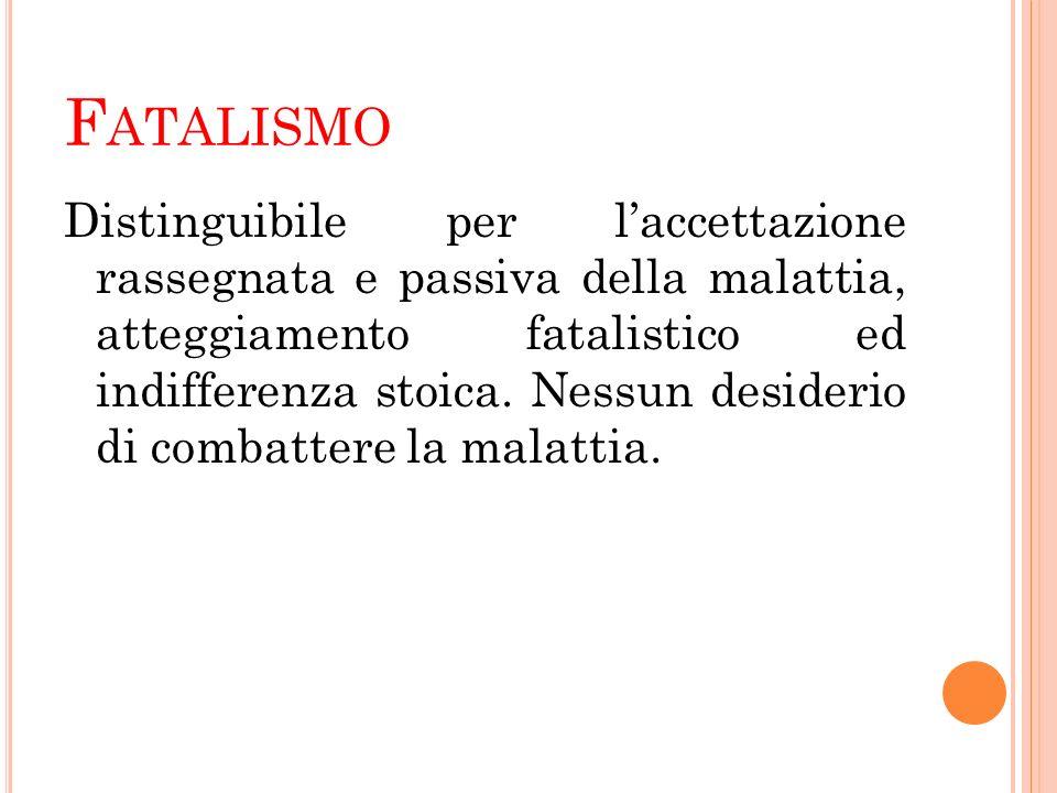 F ATALISMO Distinguibile per laccettazione rassegnata e passiva della malattia, atteggiamento fatalistico ed indifferenza stoica. Nessun desiderio di