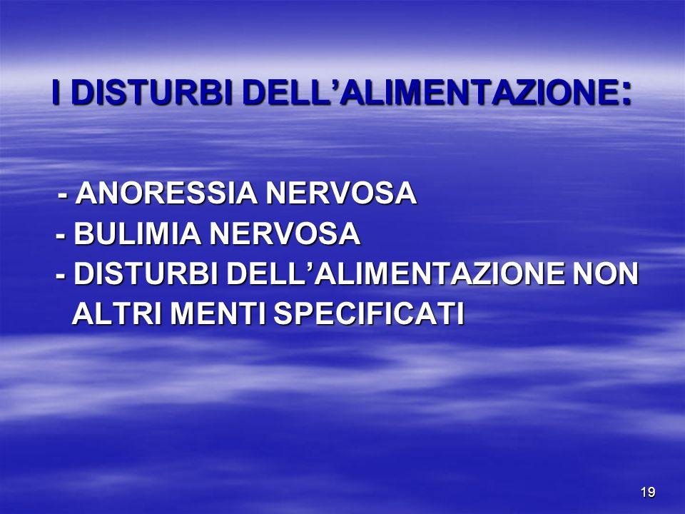 19 I DISTURBI DELLALIMENTAZIONE : - ANORESSIA NERVOSA - BULIMIA NERVOSA - BULIMIA NERVOSA - DISTURBI DELLALIMENTAZIONE NON - DISTURBI DELLALIMENTAZIONE NON ALTRI MENTI SPECIFICATI ALTRI MENTI SPECIFICATI