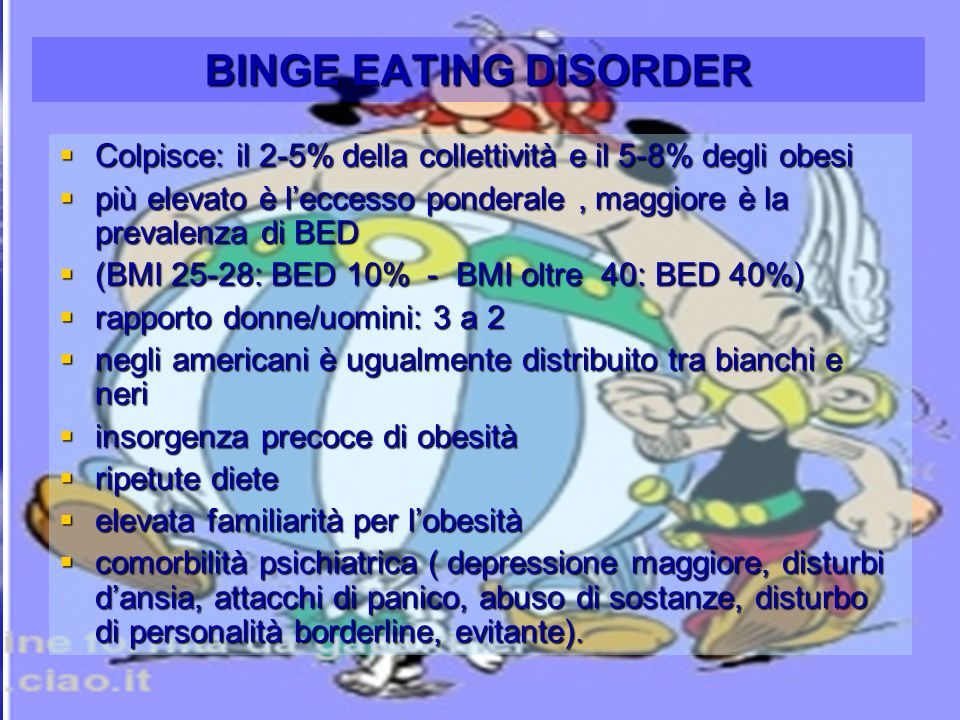 LUASSDott.ssa Daniela Liotta32 BINGE EATING DISORDER Colpisce: il 2-5% della collettività e il 5-8% degli obesi Colpisce: il 2-5% della collettività e il 5-8% degli obesi più elevato è leccesso ponderale, maggiore è la prevalenza di BED più elevato è leccesso ponderale, maggiore è la prevalenza di BED (BMI 25-28: BED 10% - BMI oltre 40: BED 40%) (BMI 25-28: BED 10% - BMI oltre 40: BED 40%) rapporto donne/uomini: 3 a 2 rapporto donne/uomini: 3 a 2 negli americani è ugualmente distribuito tra bianchi e neri negli americani è ugualmente distribuito tra bianchi e neri insorgenza precoce di obesità insorgenza precoce di obesità ripetute diete ripetute diete elevata familiarità per lobesità elevata familiarità per lobesità comorbilità psichiatrica ( depressione maggiore, disturbi dansia, attacchi di panico, abuso di sostanze, disturbo di personalità borderline, evitante).