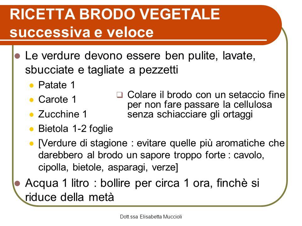 Dott.ssa Elisabetta Muccioli RICETTA BRODO VEGETALE successiva e veloce Le verdure devono essere ben pulite, lavate, sbucciate e tagliate a pezzetti P