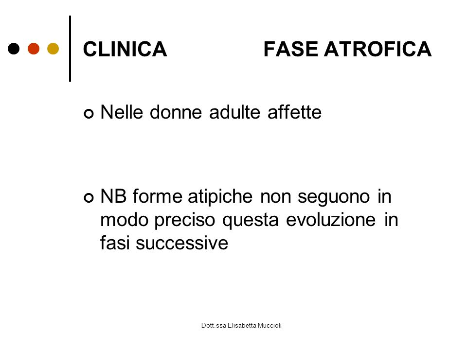 Dott.ssa Elisabetta Muccioli CLINICA FASE ATROFICA Nelle donne adulte affette NB forme atipiche non seguono in modo preciso questa evoluzione in fasi