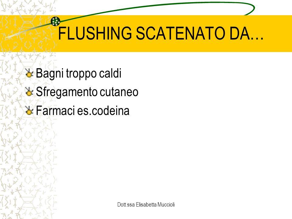 Dott.ssa Elisabetta Muccioli FLUSHING SCATENATO DA… Bagni troppo caldi Sfregamento cutaneo Farmaci es.codeina