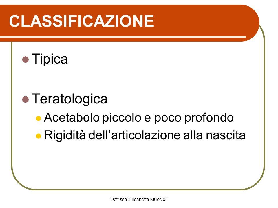 Dott.ssa Elisabetta Muccioli CLASSIFICAZIONE Tipica Teratologica Acetabolo piccolo e poco profondo Rigidità dellarticolazione alla nascita