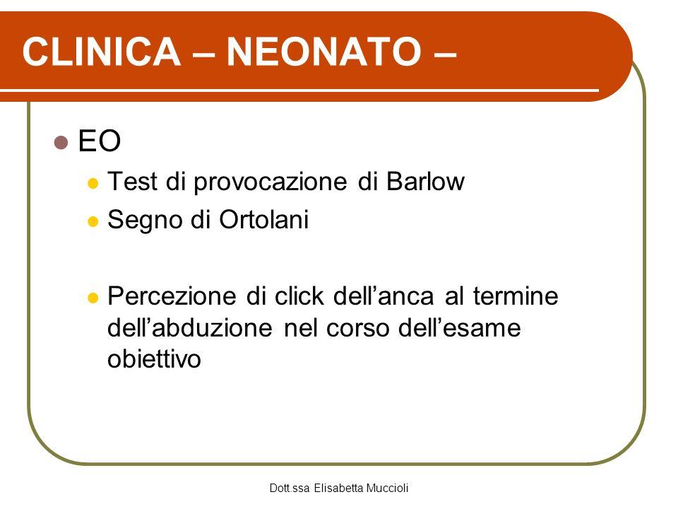 Dott.ssa Elisabetta Muccioli CLINICA – NEONATO – EO Test di provocazione di Barlow Segno di Ortolani Percezione di click dellanca al termine dellabduz