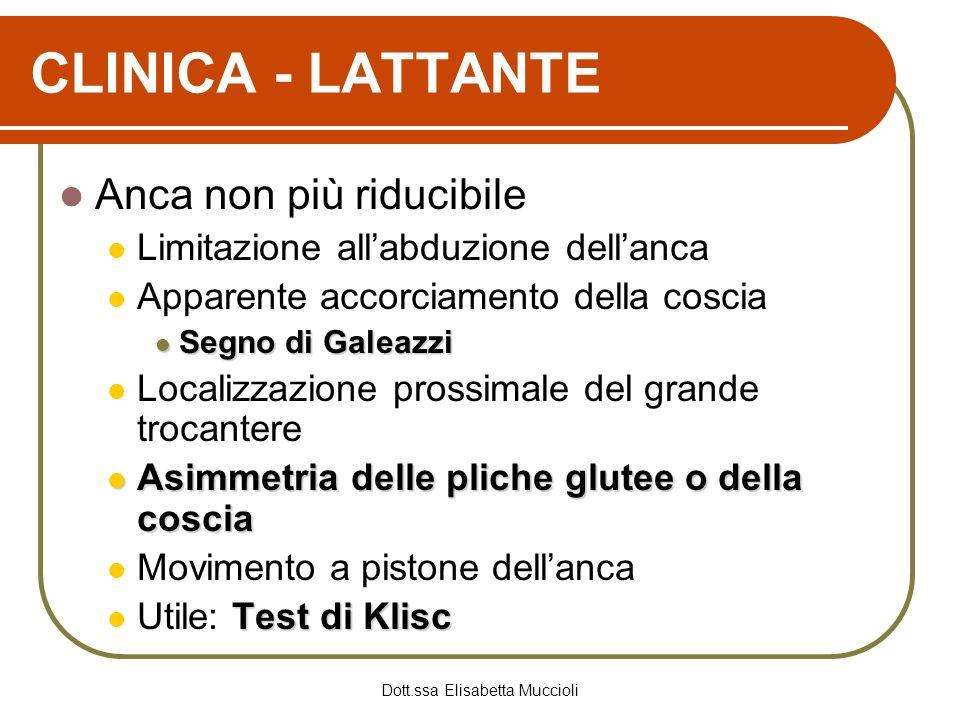 Dott.ssa Elisabetta Muccioli CLINICA - LATTANTE Anca non più riducibile Limitazione allabduzione dellanca Apparente accorciamento della coscia Segno d