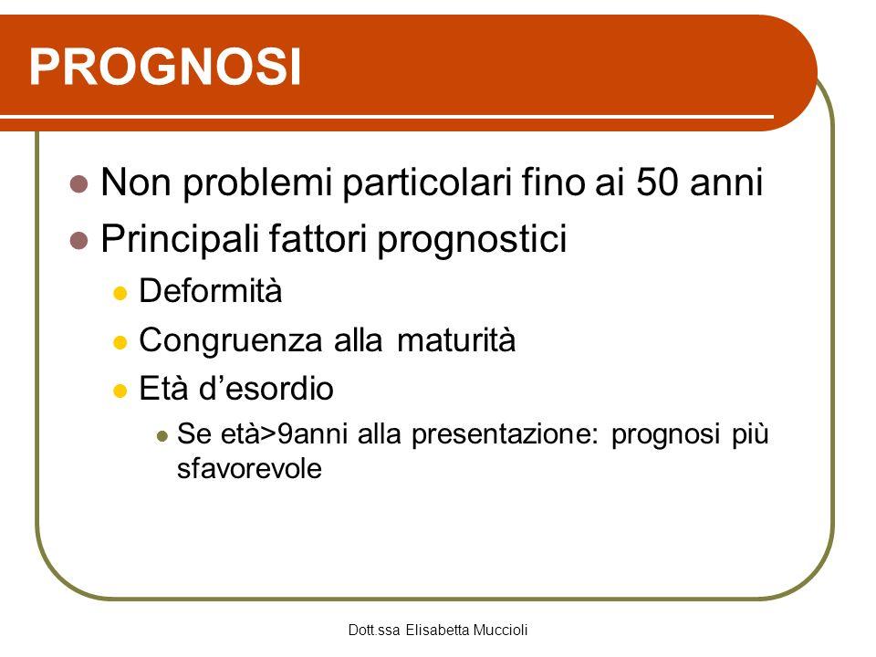 Dott.ssa Elisabetta Muccioli PROGNOSI Non problemi particolari fino ai 50 anni Principali fattori prognostici Deformità Congruenza alla maturità Età d