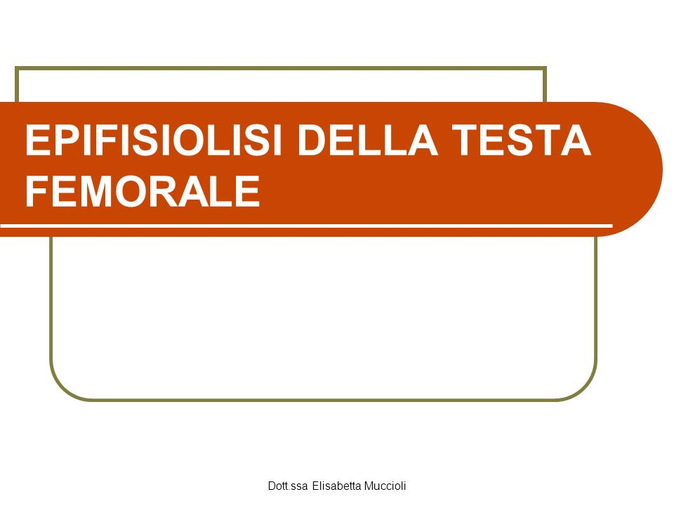 Dott.ssa Elisabetta Muccioli EPIFISIOLISI DELLA TESTA FEMORALE