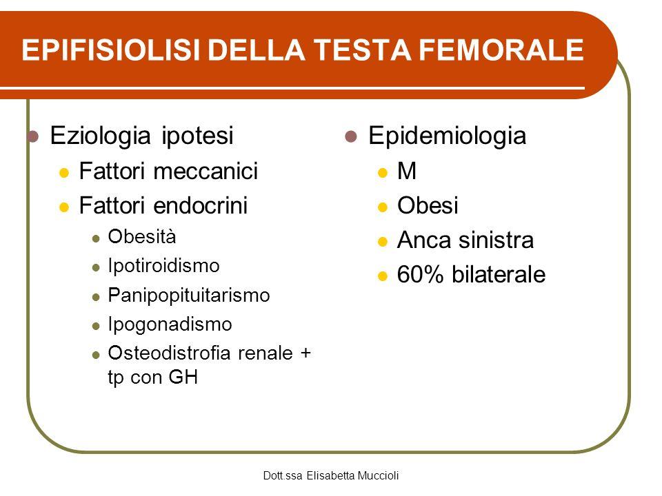 Dott.ssa Elisabetta Muccioli EPIFISIOLISI DELLA TESTA FEMORALE Eziologia ipotesi Fattori meccanici Fattori endocrini Obesità Ipotiroidismo Panipopitui