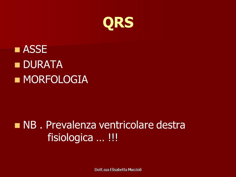 Dott.ssa Elisabetta Muccioli QRS ASSE DURATA MORFOLOGIA !!! NB. Prevalenza ventricolare destra fisiologica … !!!