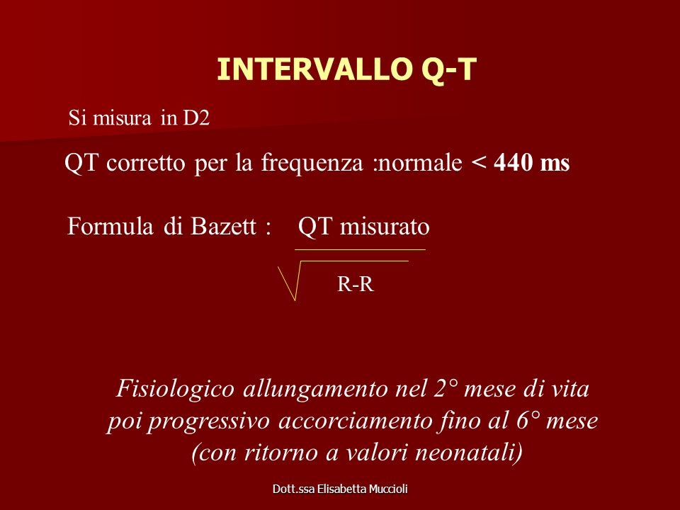 Dott.ssa Elisabetta Muccioli INTERVALLO Q-T QT corretto per la frequenza :normale < 440 ms Formula di Bazett : QT misurato R-R Si misura in D2 Fisiolo