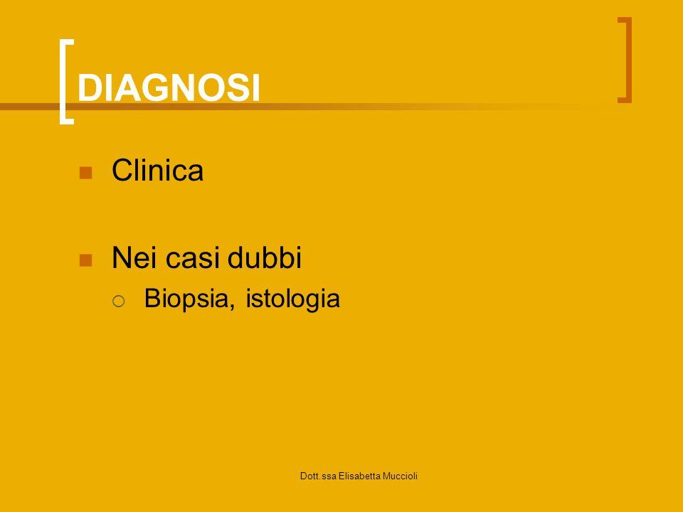 Dott.ssa Elisabetta Muccioli DIAGNOSI Clinica Nei casi dubbi Biopsia, istologia