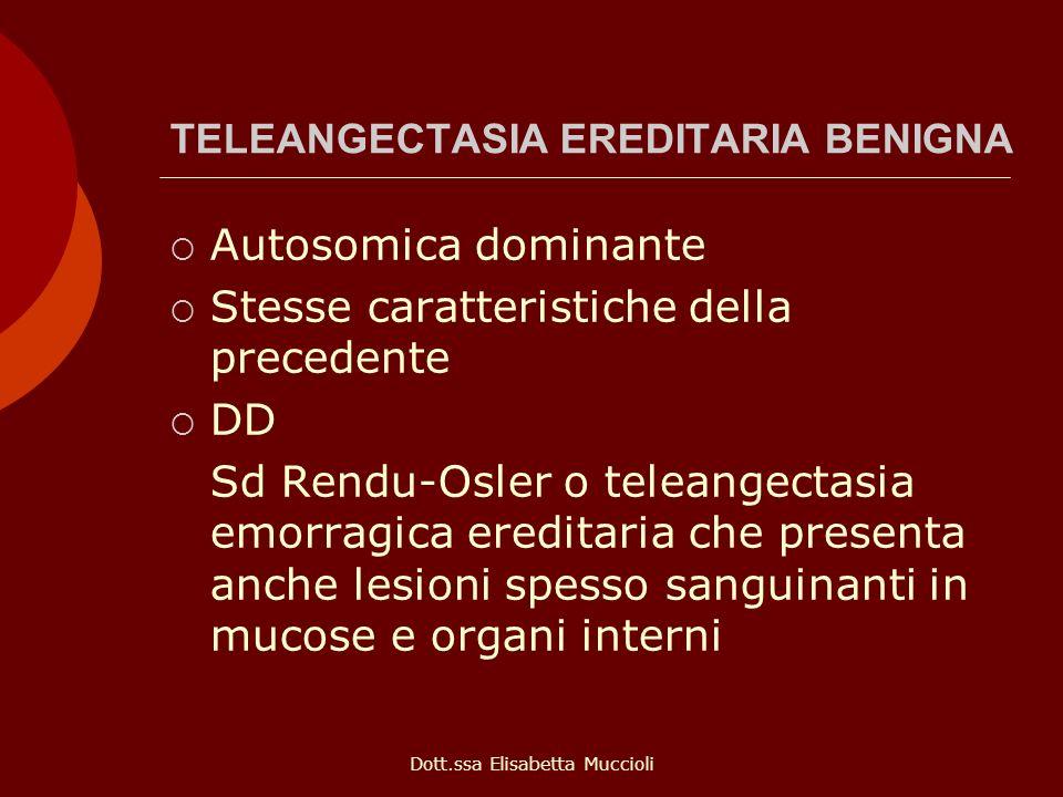 Dott.ssa Elisabetta Muccioli TELEANGECTASIA EREDITARIA BENIGNA Autosomica dominante Stesse caratteristiche della precedente DD Sd Rendu-Osler o telean
