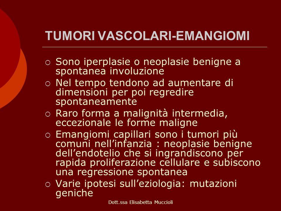 Dott.ssa Elisabetta Muccioli TUMORI VASCOLARI-EMANGIOMI Sono iperplasie o neoplasie benigne a spontanea involuzione Nel tempo tendono ad aumentare di