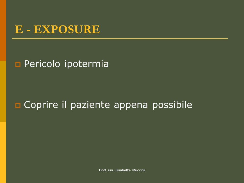 Dott.ssa Elisabetta Muccioli E - EXPOSURE Pericolo ipotermia Coprire il paziente appena possibile