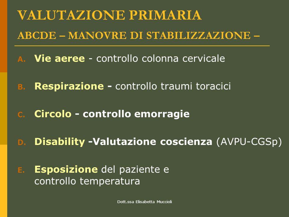 Dott.ssa Elisabetta Muccioli VALUTAZIONE PRIMARIA ABCDE – MANOVRE DI STABILIZZAZIONE – A. Vie aeree - controllo colonna cervicale B. Respirazione - co