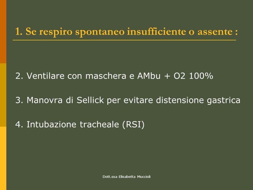 Dott.ssa Elisabetta Muccioli 1. Se respiro spontaneo insufficiente o assente : 2. Ventilare con maschera e AMbu + O2 100% 3. Manovra di Sellick per ev