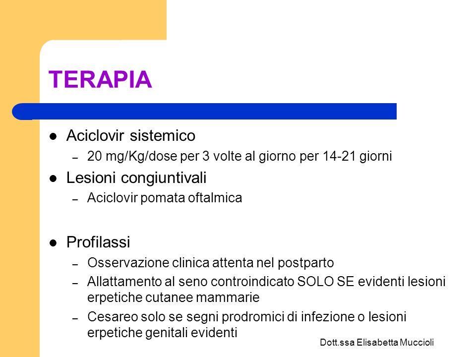 Dott.ssa Elisabetta Muccioli TERAPIA Aciclovir sistemico – 20 mg/Kg/dose per 3 volte al giorno per 14-21 giorni Lesioni congiuntivali – Aciclovir poma