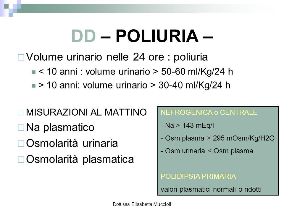 Dott.ssa Elisabetta Muccioli DD – POLIURIA – Volume urinario nelle 24 ore : poliuria 50-60 ml/Kg/24 h > 10 anni: volume urinario > 30-40 ml/Kg/24 h MI