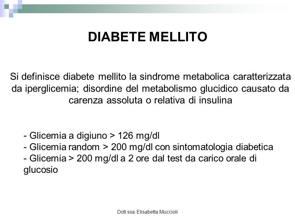 Dott.ssa Elisabetta Muccioli Test Glicemia in mg/dl Intolleranza al glucosio Diabete Mellito Glicemia a digiuno< 126 mg/dl> 126 mg/dl Glicemia 2 ore dopo il carico orale 140 - 200> 200 Glicemia random> 200 DIAGNOSI DIFFERRENZIALE TRA INTOLLERANZA E DIABETE MELLITO