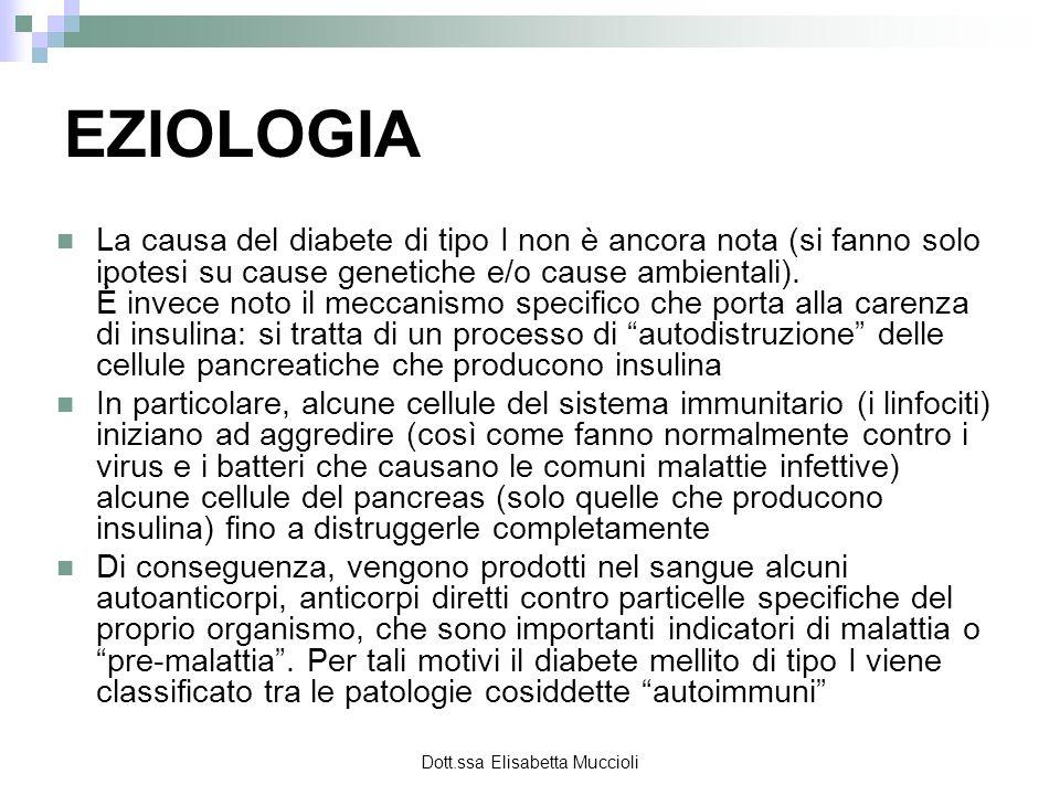 Dott.ssa Elisabetta Muccioli EZIOLOGIA La causa del diabete di tipo I non è ancora nota (si fanno solo ipotesi su cause genetiche e/o cause ambientali